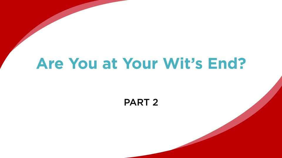Are You at Your Wit's End? (Part 2)