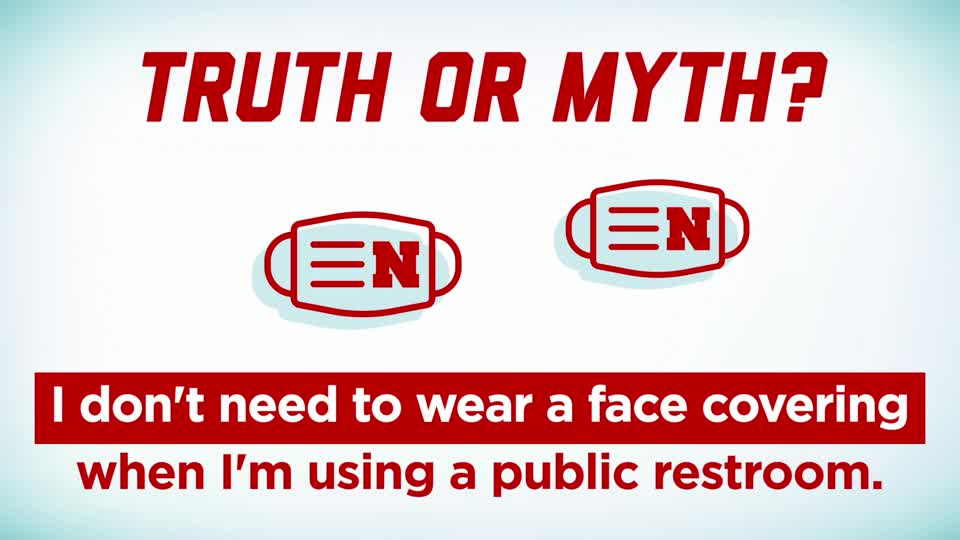 "Husker Health Tips: Truth or Myth: ""I don't need to wear a face covering when I'm using a public restroom."""
