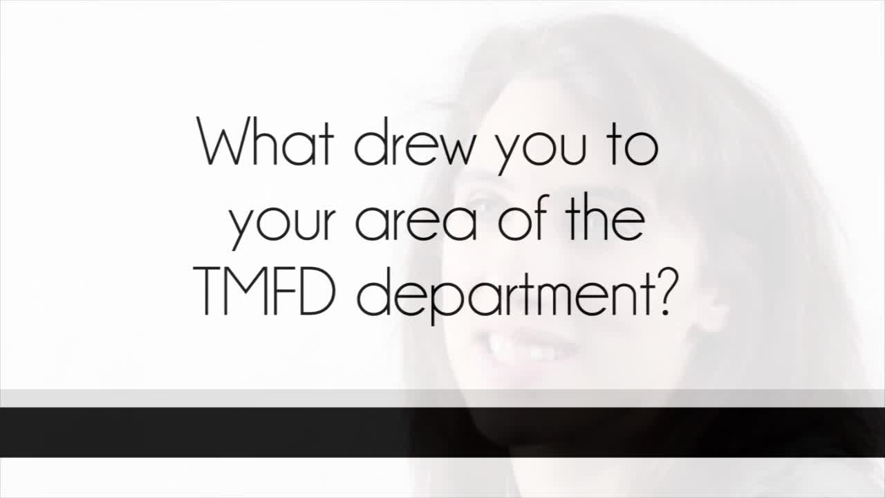 What drew you to the TMFD Department